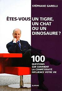 Êtes-vous un tigre, un chat ou un dinosaure ? 100 questions sur comment la compétitivité influence votre vie. Par Stéphane Garelli. Editions Slatkine (2015), 232 p.