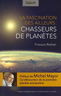 LA FASCINATION DES AILLEURS : CHASSEURS DE PLANÈTES. Par François Rothen. Editions PPUR (2015), 326 p.