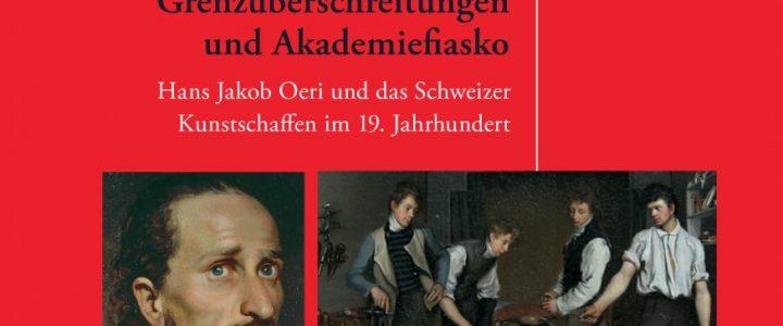 Grenzüberschreitungen und Akademiefiasko Hans Jakob Oeri und das Schweizer Kunstschaffen im 19. Jahrhundert