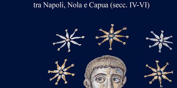 """Una """"questione campana"""". La prima arte monumentale cristiana tra Napoli, Nola e Capua (secc. IV-VI)"""