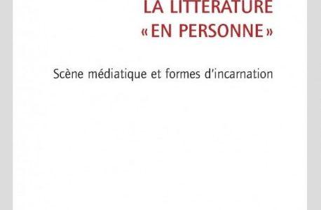 La littérature « en personne ». Scène médiatique et formes d'incarnation