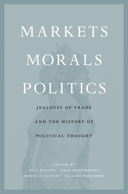 Markets, Morals, Politics. Jealousy of Trade and the History of Political Thought
