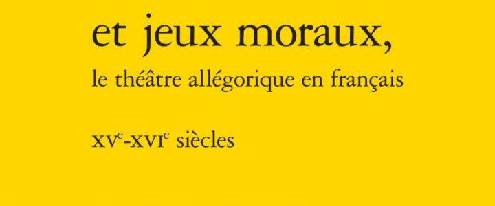 Moralités et jeux moraux, le théâtre allégorique en français, 15e-16e s.