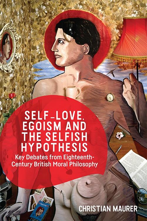 Self-love, Egoism and the Selfish Hypothesis : Key Debates from Eighteenth-Century British Moral Philosophy