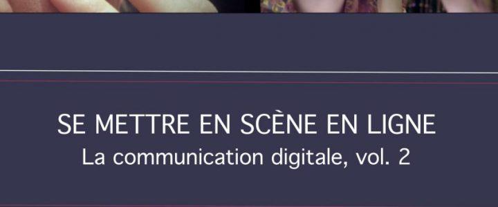 Se mettre en scène en ligne. La communication digitale vol. 2