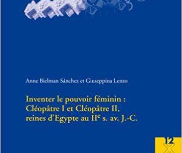 Inventer le pouvoir féminin: Cléopâtre I et Cléopâtre II, reines d'Égypte au IIe s. av. J.-C.