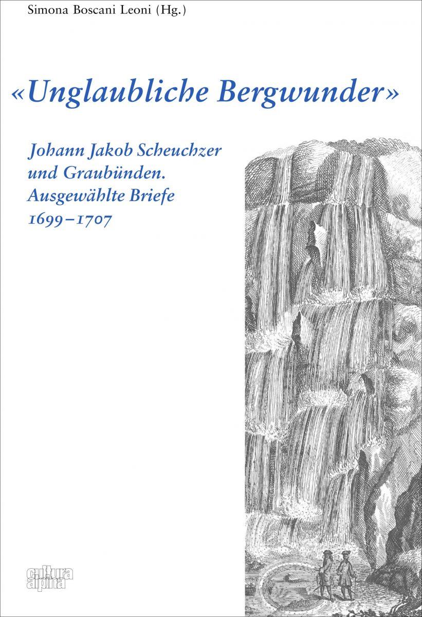 « Unglaubliche Bergwunder »: Johann Jakob Scheuchzer und Graubünden. Ausgewählte Briefe 1699-1707