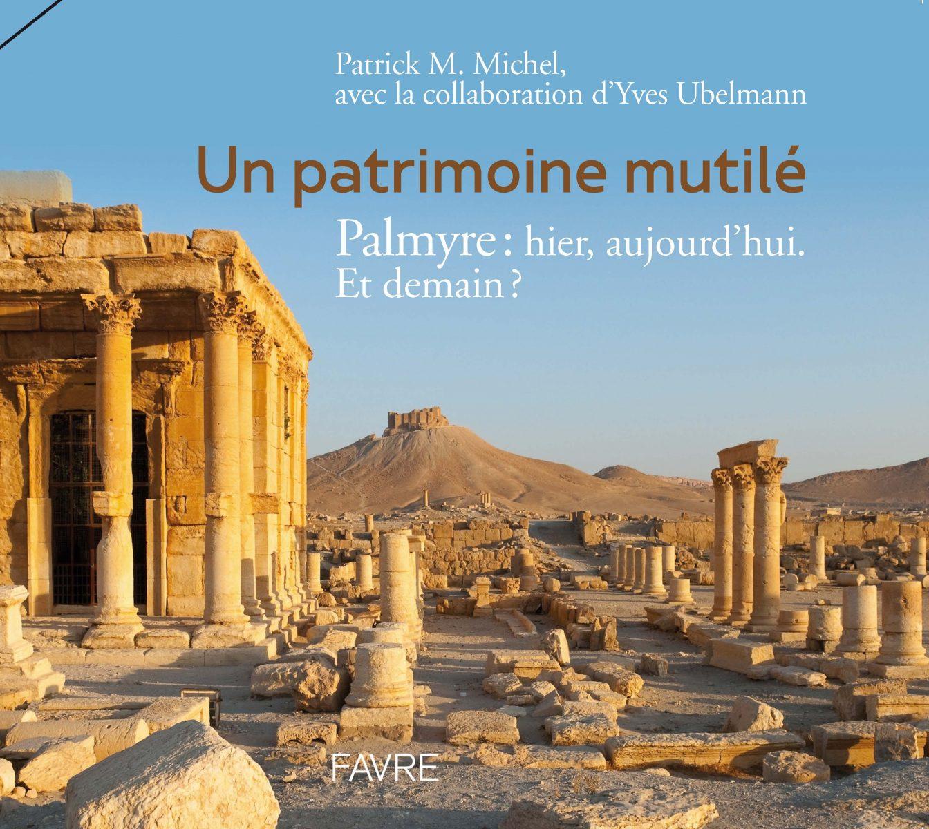 Un patrimoine mutilé. Palmyre hier, aujourd'hui. Et demain?